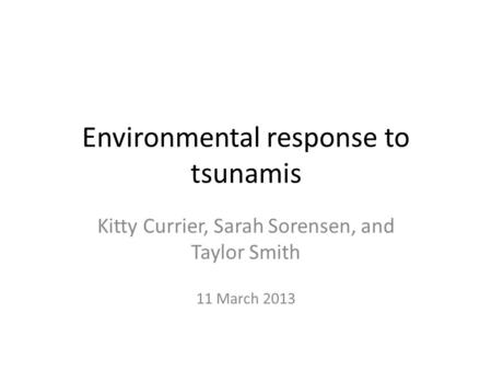 Environmental response to tsunamis Kitty Currier, Sarah Sorensen, and Taylor Smith 11 March 2013.