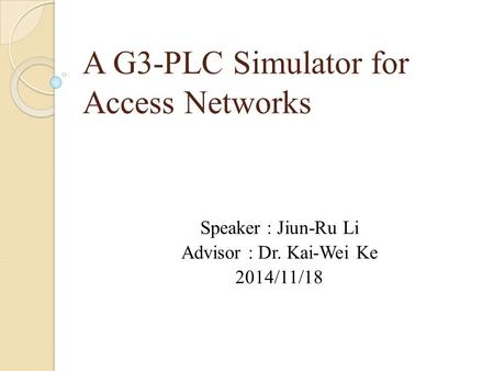 A G3-PLC Simulator for Access Networks Speaker : Jiun-Ru Li Advisor : Dr. Kai-Wei Ke 2014/11/18.