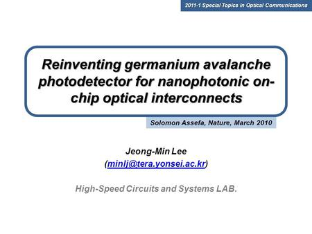 Solomon Assefa, Nature, March 2010 Reinventing germanium avalanche photodetector for nanophotonic on- chip optical interconnects Jeong-Min Lee