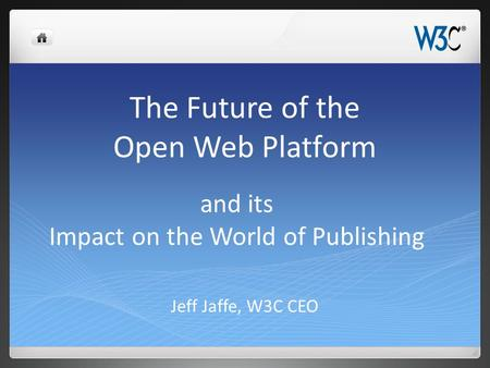 The Future of the Open Web Platform Jeff Jaffe, W3C CEO and its Impact on the World of Publishing.