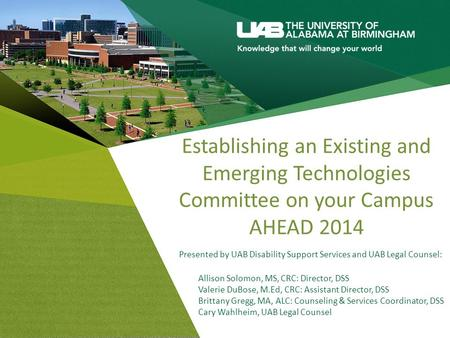 Establishing an Existing and Emerging Technologies Committee on your Campus AHEAD 2014 Presented by UAB Disability Support Services and UAB Legal Counsel: