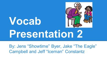 "Vocab Presentation 2 By: Jens ""Showtime"" Byer, Jake ""The Eagle"" Campbell and Jeff ""Iceman"" Constantz."