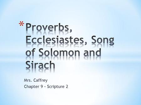 "Mrs. Caffrey Chapter 9 - Scripture 2. * The ""advice column"" of the Old Testament * Proverbs teaches that the wise person listens to the ""voices"" of history:"