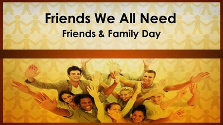 Friends We All Need Friends & Family Day. Three Friendships We Need There are three kinds of friendships everyone here wants and needs.