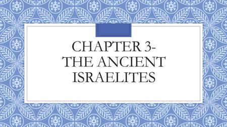 CHAPTER 3- THE ANCIENT ISRAELITES. Section 1- The First Israelites ◦Israelites were monotheist which meant they only believed in one god. ◦Israelite faith.