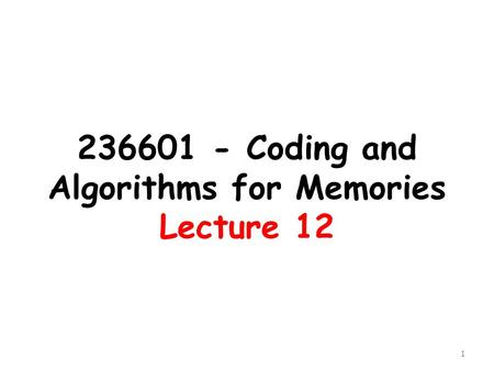236601 - Coding and Algorithms for Memories Lecture 12 1.