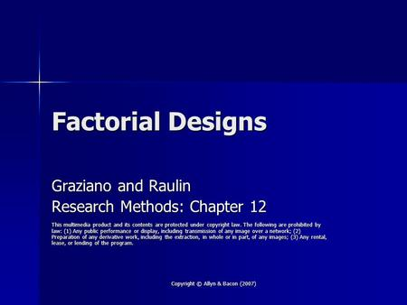 Copyright © Allyn & Bacon (2007) Factorial Designs Graziano and Raulin Research Methods: Chapter 12 This multimedia product and its contents are protected.