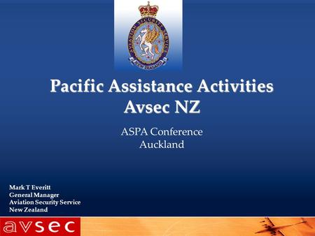 Pacific Assistance Activities Avsec NZ ASPA Conference Auckland Mark T Everitt General Manager Aviation Security Service New Zealand.