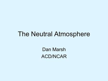 The Neutral Atmosphere Dan Marsh ACD/NCAR. Overview Thermal structure –Heating and cooling Dynamics –Temperature –Gravity waves –Mean winds and tides.