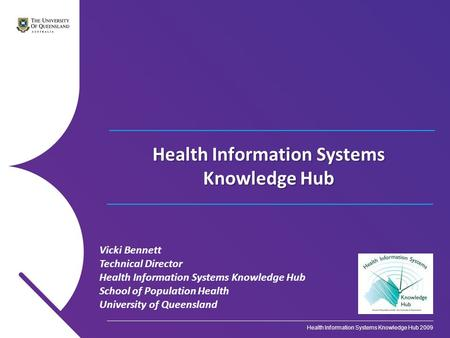 Vicki Bennett Technical Director Health Information Systems Knowledge Hub School of Population Health University of Queensland Health Information Systems.