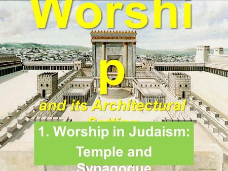 Worshi p and its Architectural Setting 1. Worship in Judaism: Temple and Synagogue.
