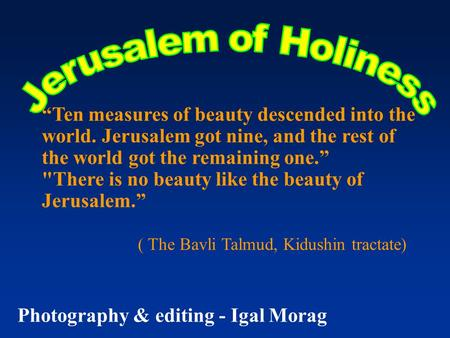 """Ten measures of beauty descended into the world. Jerusalem got nine, and the rest of the world got the remaining one."" There is no beauty like the beauty."