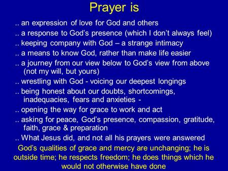 Prayer is.. an expression of love for God and others.. a response to God's presence (which I don't always feel).. keeping company with God – a strange.