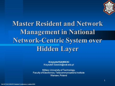 3rd AFCEA EUROPE Student Conference, London 2010 1 Master Resident and Network Management in National Network-Centric System over Hidden Layer Krzysztof.