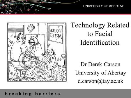 B r e a k i n g b a r r i e r s UNIVERSITY OF ABERTAY Technology Related to Facial Identification Dr Derek Carson University of Abertay