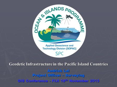 Andrick Lal Project Officer – Surveying Geodetic Infrastructure in the Pacific Island Countries GIS Conference - FIJI 18 th November 2013.