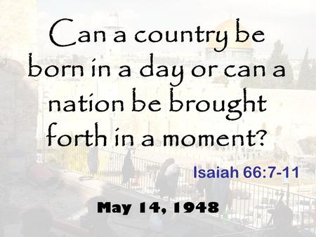 Can a country be born in a day or can a nation be brought forth in a moment? May 14, 1948 Isaiah 66:7-11.