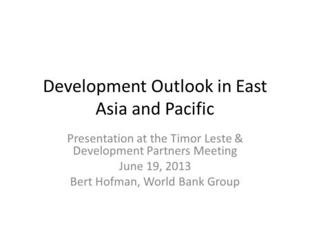 Development Outlook in East Asia and Pacific Presentation at the Timor Leste & Development Partners Meeting June 19, 2013 Bert Hofman, World Bank Group.