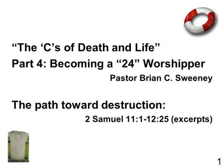 "1 ""The 'C's of Death and Life"" Part 4: Becoming a ""24"" Worshipper Pastor Brian C. Sweeney The path toward destruction: 2 Samuel 11:1-12:25 (excerpts) ""The."