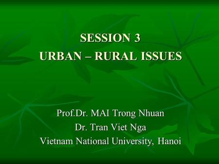 SESSION 3 URBAN – RURAL ISSUES Prof.Dr. MAI Trong Nhuan Dr. Tran Viet Nga Vietnam National University, Hanoi.