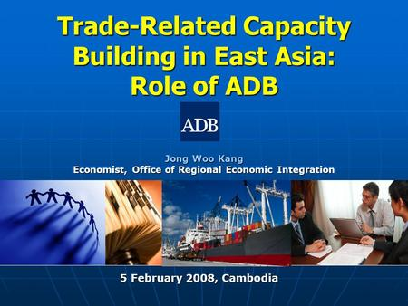 Trade-Related Capacity Building in East Asia: Role of ADB Jong Woo Kang Economist, Office of Regional Economic Integration 5 February 2008, Cambodia 5.