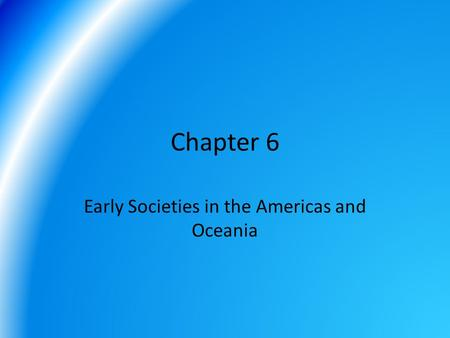 Chapter 6 Early Societies in the Americas and Oceania.