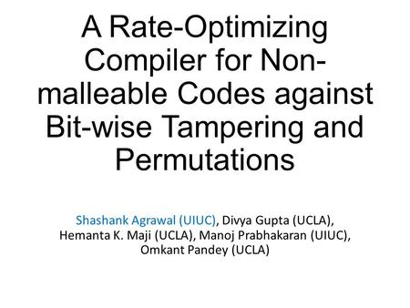 A Rate-Optimizing Compiler for Non- malleable Codes against Bit-wise Tampering and Permutations Shashank Agrawal (UIUC), Divya Gupta (UCLA), Hemanta K.