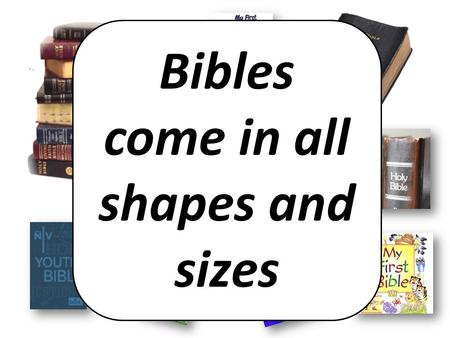 Bibles come in all shapes and sizes. The Bible is a book! BIG.