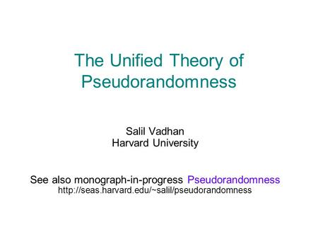 The Unified Theory of Pseudorandomness Salil Vadhan Harvard University See also monograph-in-progress Pseudorandomness