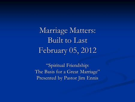 "Marriage Matters: Built to Last February 05, 2012 ""Spiritual Friendship: The Basis for a Great Marriage"" Presented by Pastor Jim Ennis."