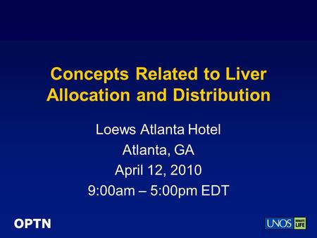OPTN Concepts Related to Liver Allocation and Distribution Loews Atlanta Hotel Atlanta, GA April 12, 2010 9:00am – 5:00pm EDT.