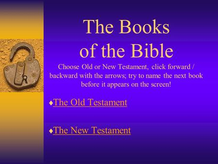 The Books of the Bible Choose Old or New Testament, click forward / backward with the arrows; try to name the next book before it appears on the screen!