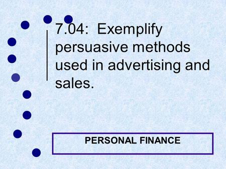 7.04: Exemplify persuasive methods used in <strong>advertising</strong> and sales. PERSONAL FINANCE.