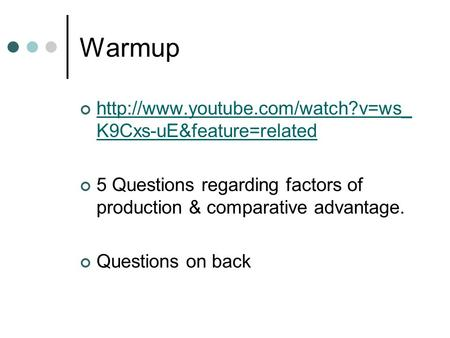 Warmup  K9Cxs-uE&feature=related 5 Questions regarding factors of production & comparative advantage. Questions on back.