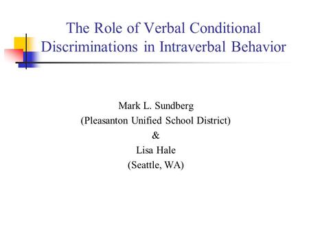 The Role of Verbal Conditional Discriminations in Intraverbal Behavior Mark L. Sundberg (Pleasanton Unified School District) & Lisa Hale (Seattle, WA)