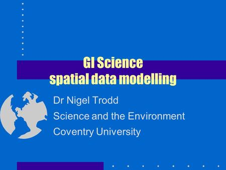 GI Science spatial data modelling Dr Nigel Trodd Science and the Environment Coventry University.