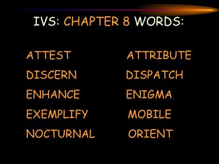 IVS: CHAPTER 8 WORDS: ATTEST ATTRIBUTE DISCERN DISPATCH ENHANCE ENIGMA