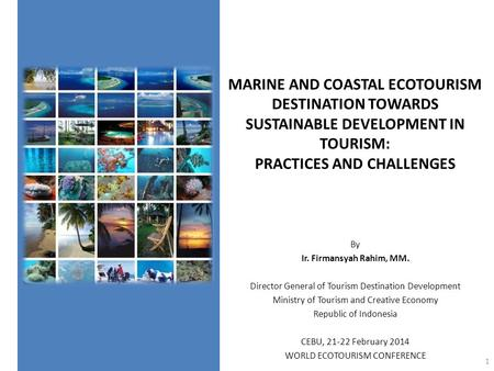 MARINE <strong>AND</strong> COASTAL ECOTOURISM DESTINATION TOWARDS SUSTAINABLE DEVELOPMENT IN TOURISM: PRACTICES <strong>AND</strong> CHALLENGES By Ir. Firmansyah Rahim, MM. Director General.