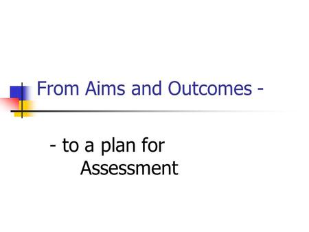 From Aims and Outcomes - - to a plan for Assessment.