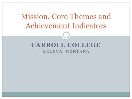 CARROLL COLLEGE HELENA, MONTANA Mission, Core Themes and Achievement Indicators.