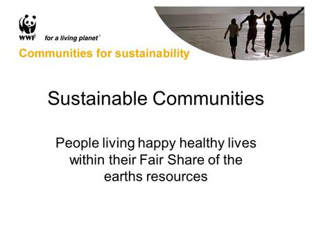 Sustainable Communities People living happy healthy lives within their Fair Share of the earths resources.