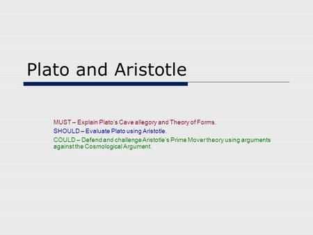 Plato and Aristotle MUST – Explain Plato's Cave allegory and Theory of Forms. SHOULD – Evaluate Plato using Aristotle. COULD – Defend and challenge Aristotle's.