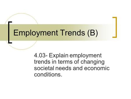 Employment Trends (B) 4.03- Explain employment trends in terms of changing societal needs and economic conditions.