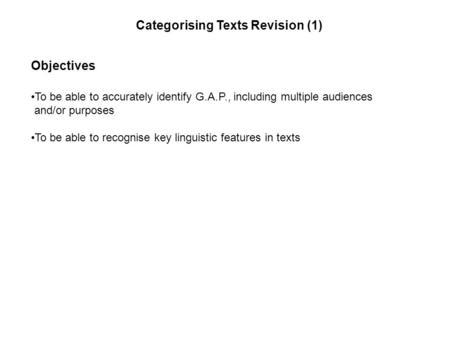 Objectives To be able to accurately identify G.A.P., including multiple audiences and/or purposes To be able to recognise key linguistic features in texts.