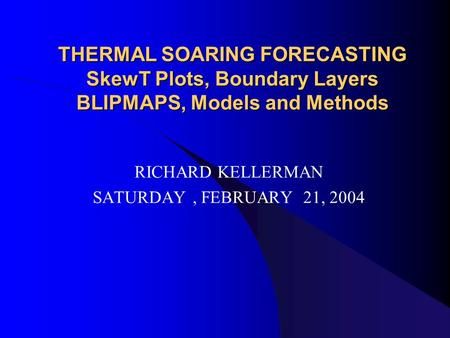 THERMAL SOARING FORECASTING SkewT Plots, Boundary Layers BLIPMAPS, Models and Methods RICHARD KELLERMAN SATURDAY, FEBRUARY 21, 2004.