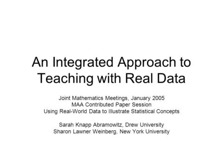 An Integrated Approach to Teaching with Real Data Joint Mathematics Meetings, January 2005 MAA Contributed Paper Session Using Real-World Data to Illustrate.