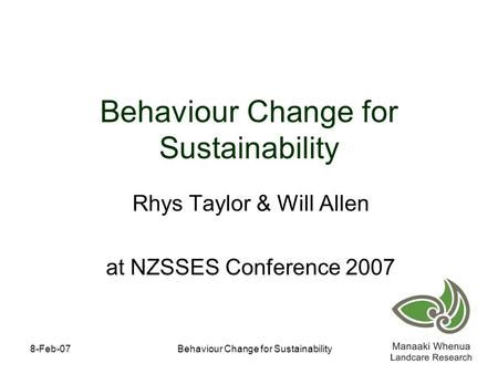 8-Feb-07Behaviour Change for Sustainability Rhys Taylor & Will Allen at NZSSES Conference 2007.