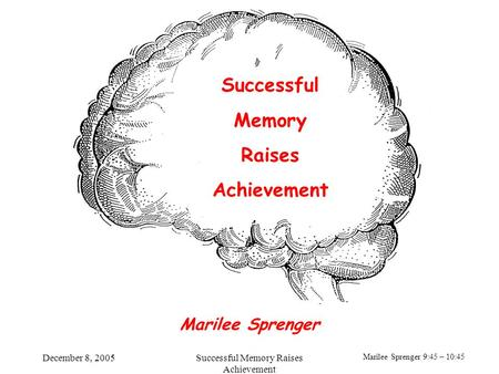 Marilee Sprenger 9:45 – 10:45 December 8, 2005Successful Memory Raises Achievement Successful Memory Raises Achievement Marilee Sprenger.