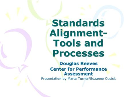 Standards Alignment- Tools and Processes Douglas Reeves Center for Performance Assessment Presentation by Marta Turner/Suzanne Cusick.