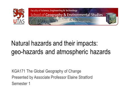 Natural hazards and their impacts: geo-hazards and atmospheric hazards KGA171 The Global Geography of Change Presented by Associate Professor Elaine Stratford.